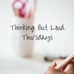 Thinking Out Loud Thursdays (ToL #1)